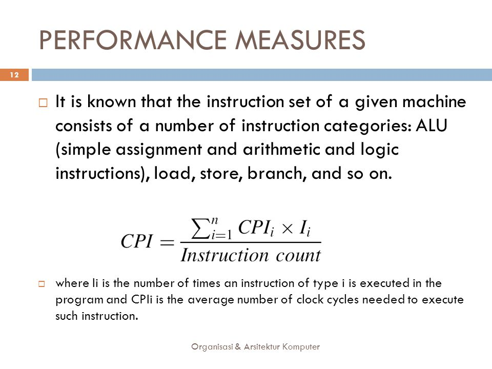 PERFORMANCE MEASURES Organisasi & Arsitektur Komputer 12  It is known that the instruction set of a given machine consists of a number of instruction categories: ALU (simple assignment and arithmetic and logic instructions), load, store, branch, and so on.