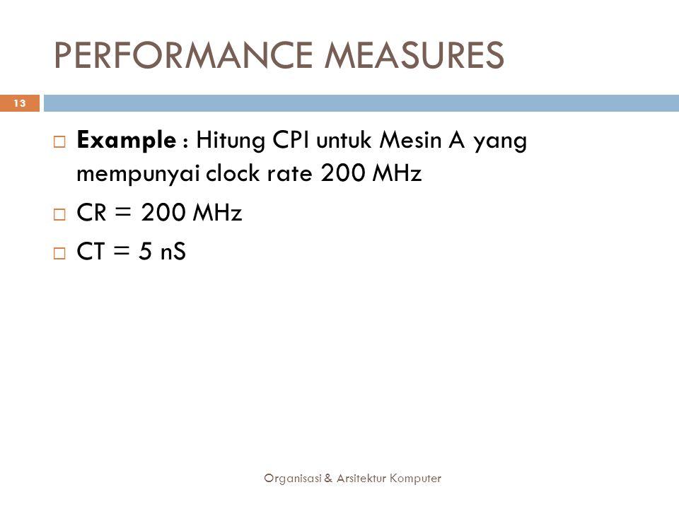 PERFORMANCE MEASURES Organisasi & Arsitektur Komputer 13  Example : Hitung CPI untuk Mesin A yang mempunyai clock rate 200 MHz  CR = 200 MHz  CT =