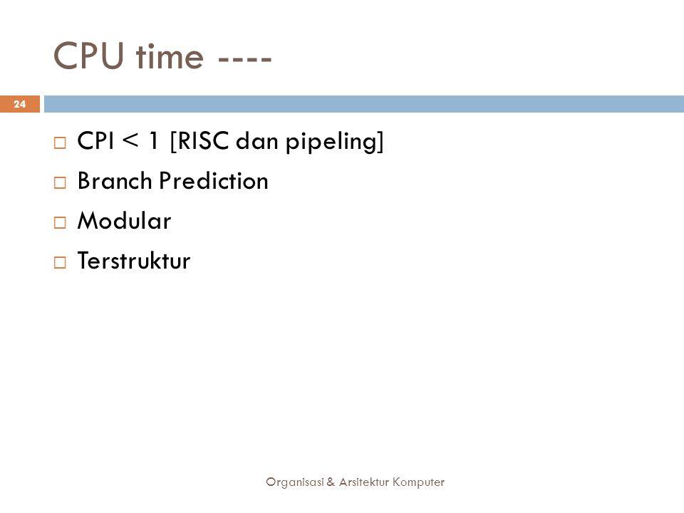 CPU time ---- Organisasi & Arsitektur Komputer 24  CPI < 1 [RISC dan pipeling]  Branch Prediction  Modular  Terstruktur