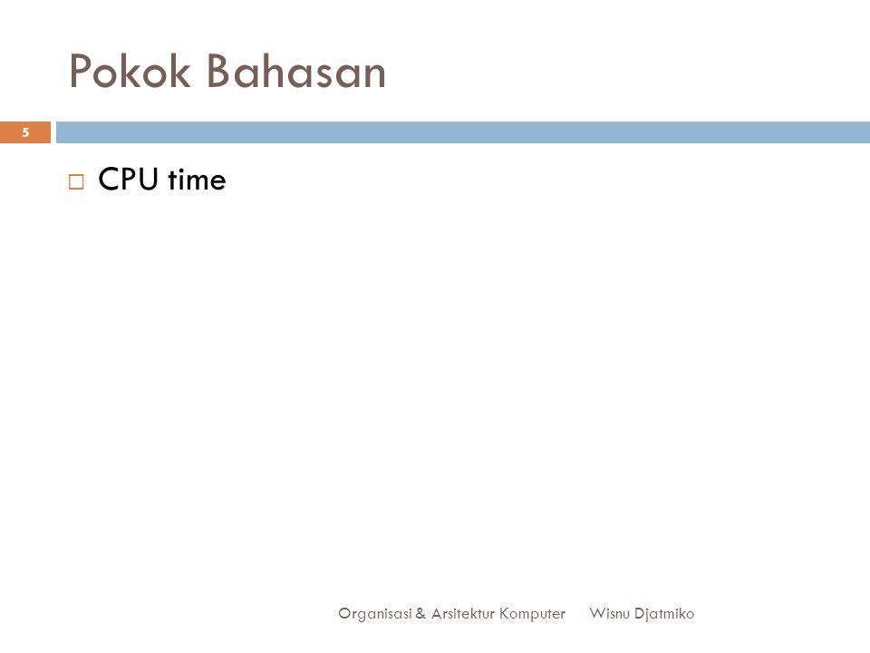 Pokok Bahasan Organisasi & Arsitektur Komputer 5  CPU time Wisnu Djatmiko