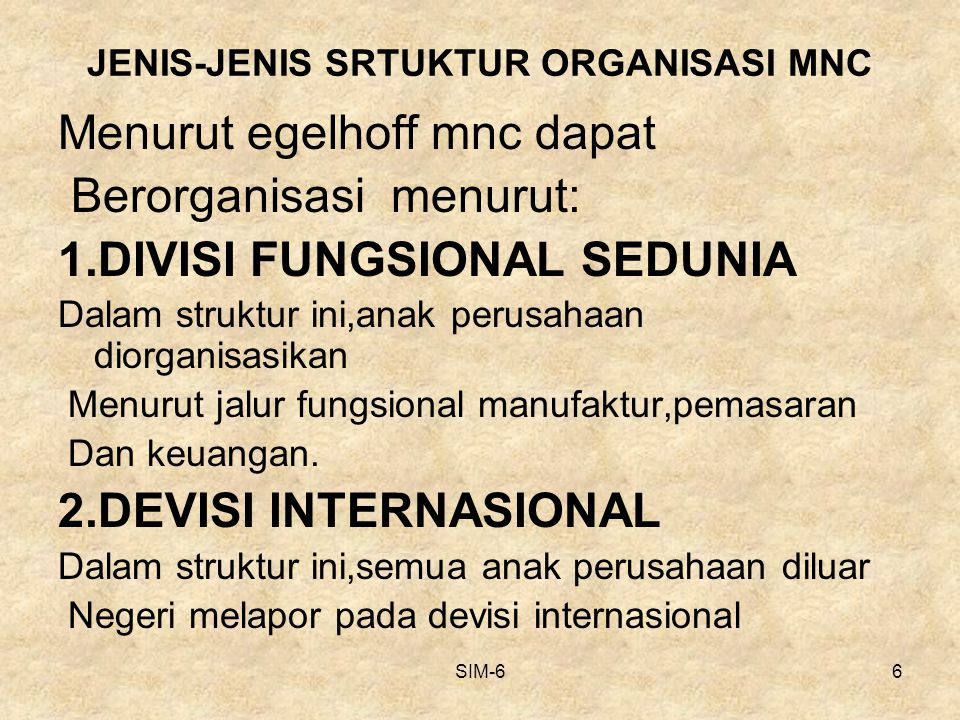 SIM-66 JENIS-JENIS SRTUKTUR ORGANISASI MNC Menurut egelhoff mnc dapat Berorganisasi menurut: 1.DIVISI FUNGSIONAL SEDUNIA Dalam struktur ini,anak perus
