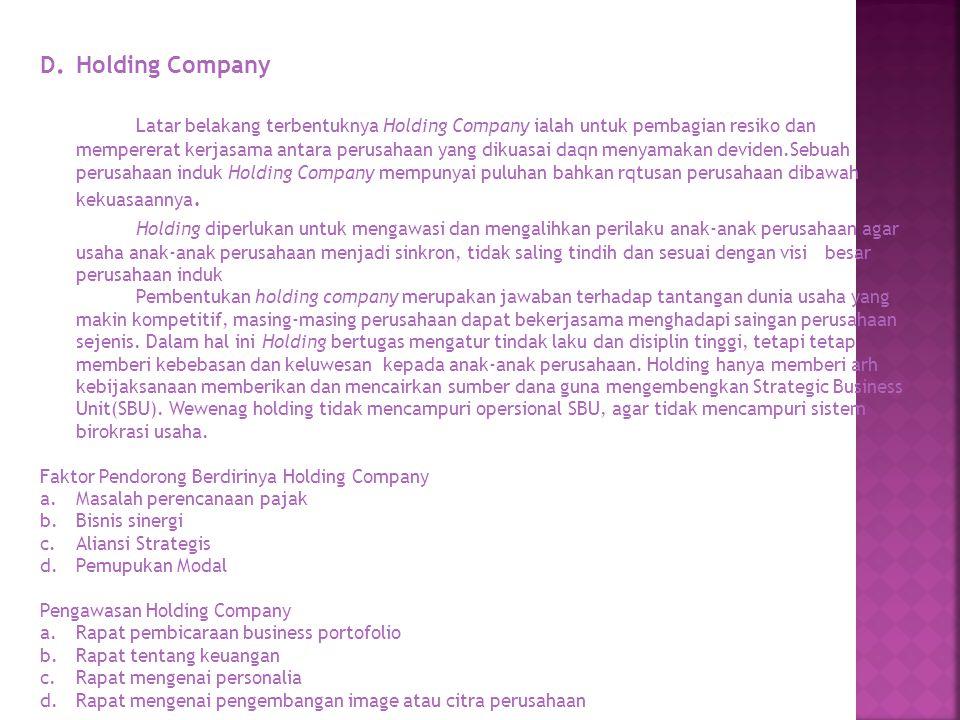 D. Holding Company Latar belakang terbentuknya Holding Company ialah untuk pembagian resiko dan mempererat kerjasama antara perusahaan yang dikuasai d