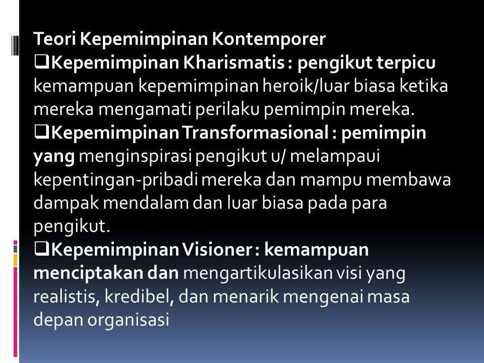 Teori Kepemimpinan Kontemporer  Kepemimpinan Kharismatis : pengikut terpicu kemampuan kepemimpinan heroik/luar biasa ketika mereka mengamati perilaku