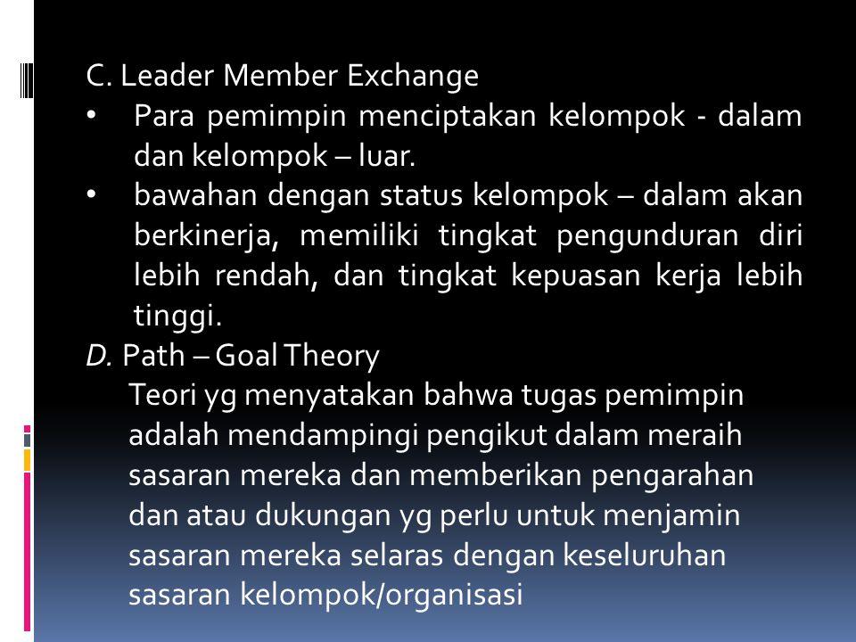 C. Leader Member Exchange Para pemimpin menciptakan kelompok - dalam dan kelompok – luar. bawahan dengan status kelompok – dalam akan berkinerja, memi
