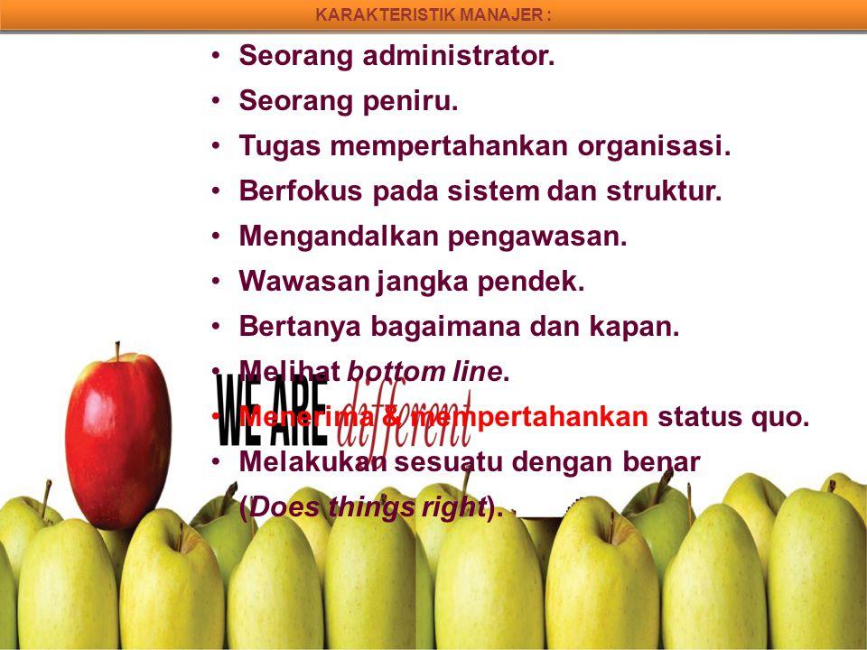 KARAKTERISTIK MANAJER : Seorang administrator. Seorang peniru. Tugas mempertahankan organisasi. Berfokus pada sistem dan struktur. Mengandalkan pengaw