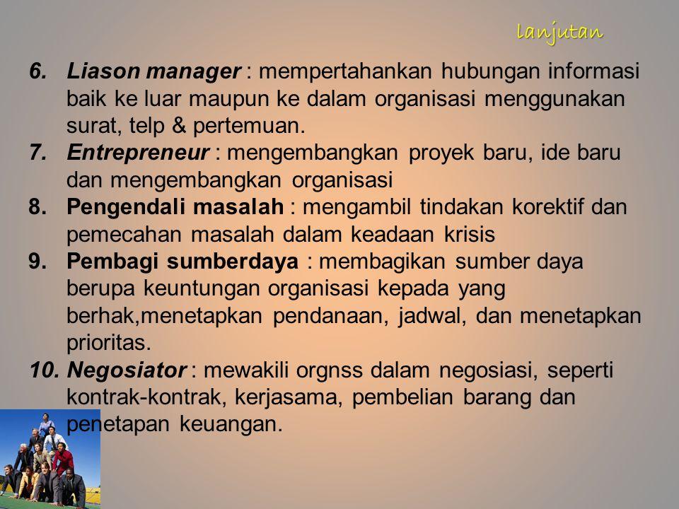 6.Liason manager : mempertahankan hubungan informasi baik ke luar maupun ke dalam organisasi menggunakan surat, telp & pertemuan. 7.Entrepreneur : men