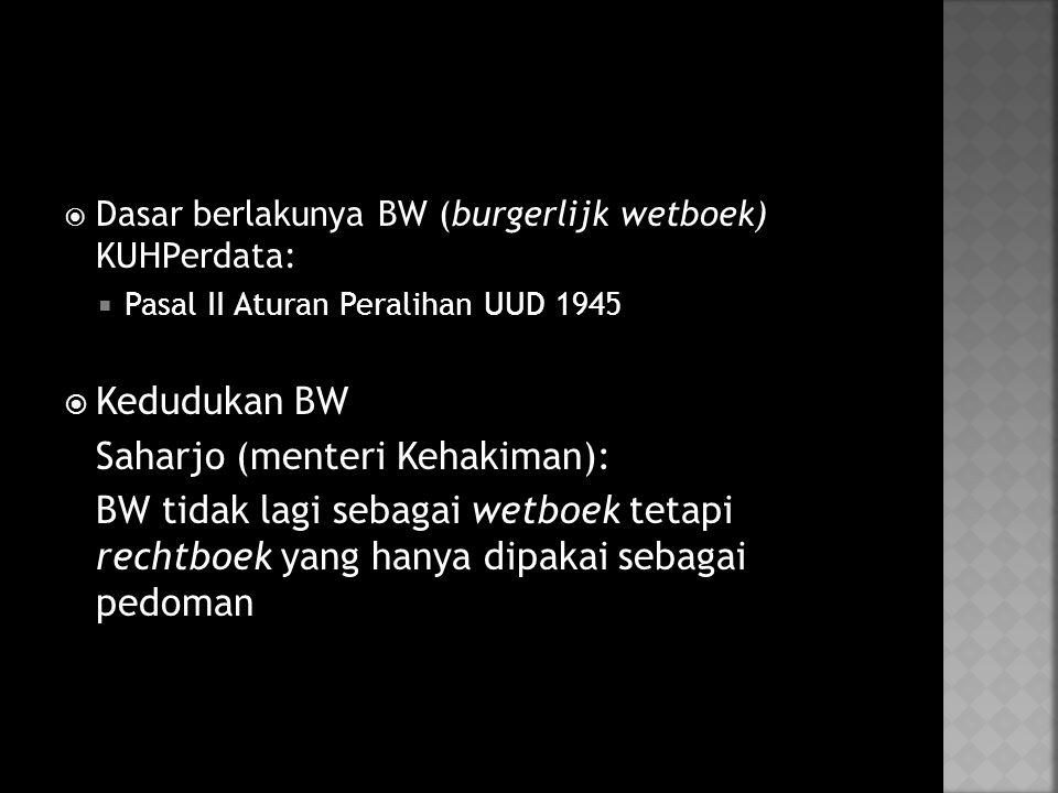  Dasar berlakunya BW (burgerlijk wetboek) KUHPerdata:  Pasal II Aturan Peralihan UUD 1945  Kedudukan BW Saharjo (menteri Kehakiman): BW tidak lagi sebagai wetboek tetapi rechtboek yang hanya dipakai sebagai pedoman