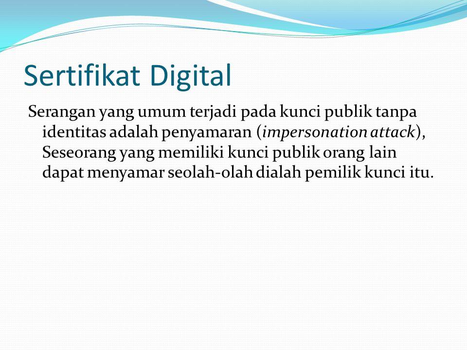 Sertifikat Digital Serangan yang umum terjadi pada kunci publik tanpa identitas adalah penyamaran (impersonation attack), Seseorang yang memiliki kunc