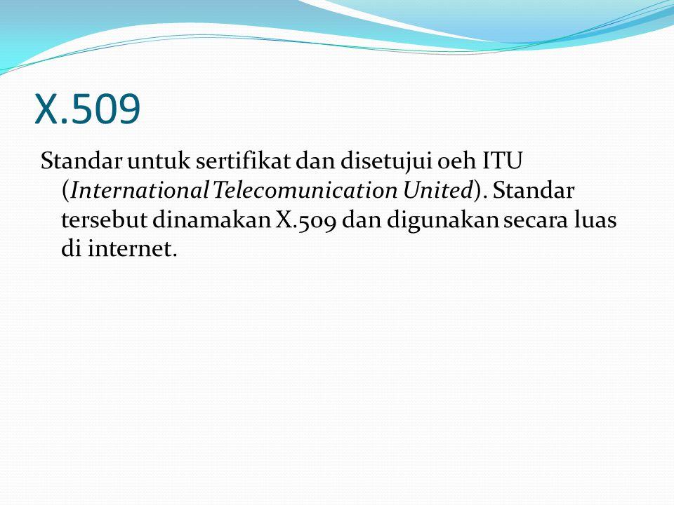 X.509 Standar untuk sertifikat dan disetujui oeh ITU (International Telecomunication United). Standar tersebut dinamakan X.509 dan digunakan secara lu
