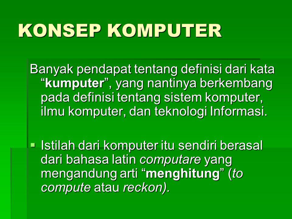 KONSEP KOMPUTER Banyak pendapat tentang definisi dari kata kumputer , yang nantinya berkembang pada definisi tentang sistem komputer, ilmu komputer, dan teknologi Informasi.