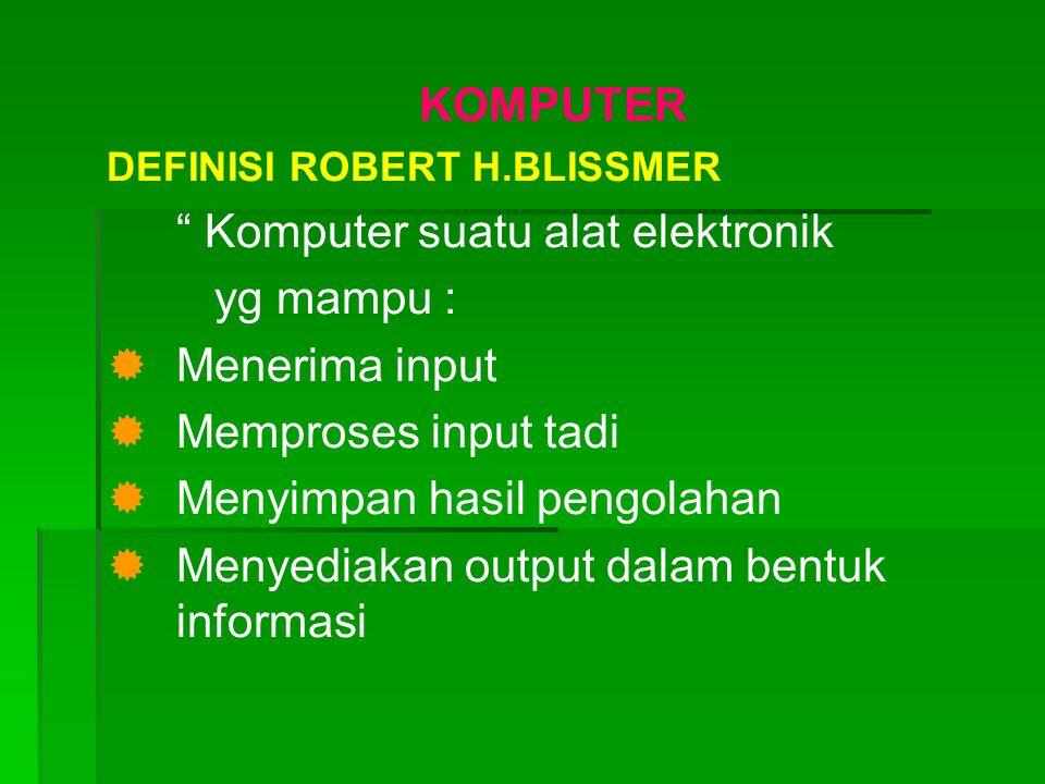 KOMPUTER DEFINISI ROBERT H.BLISSMER Komputer suatu alat elektronik yg mampu :   Menerima input   Memproses input tadi   Menyimpan hasil pengolahan   Menyediakan output dalam bentuk informasi
