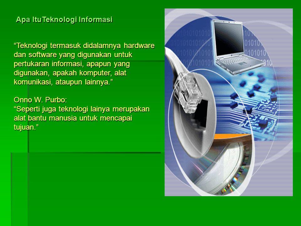 Apa ItuTeknologi Informasi Teknologi termasuk didalamnya hardware dan software yang digunakan untuk pertukaran informasi, apapun yang digunakan, apakah komputer, alat komunikasi, ataupun lainnya. Onno W.