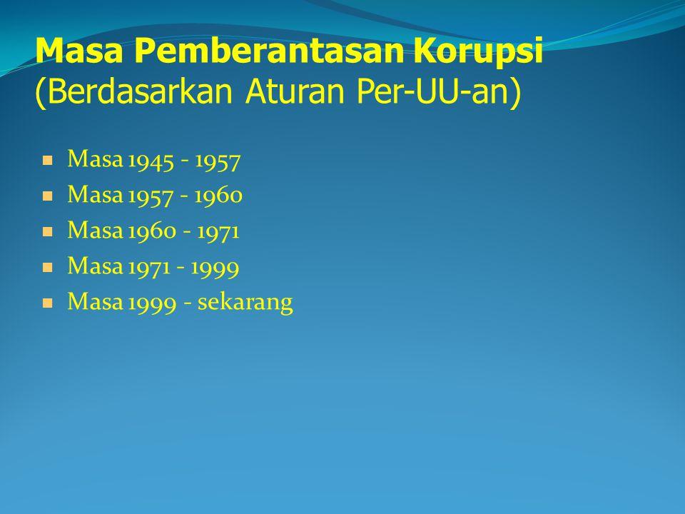 Masa Pemberantasan Korupsi (Berdasarkan Aturan Per-UU-an) Masa 1945 - 1957 Masa 1957 - 1960 Masa 1960 - 1971 Masa 1971 - 1999 Masa 1999 - sekarang