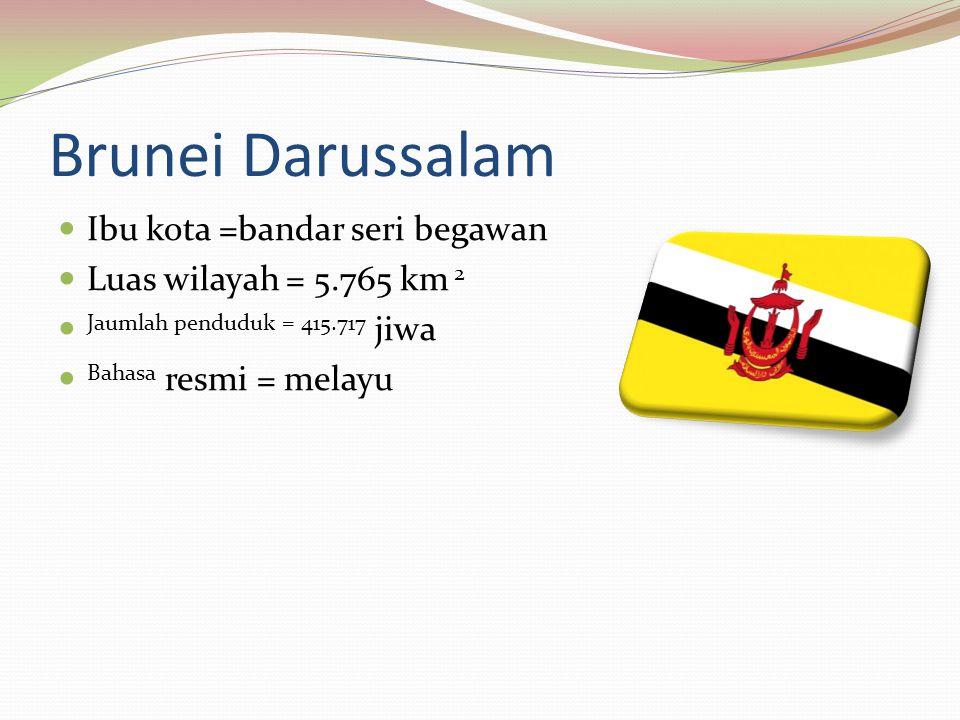 Brunei Darussalam Ibu kota =bandar seri begawan Luas wilayah = 5.765 km 2 Jaumlah penduduk = 415.717 jiwa Bahasa resmi = melayu