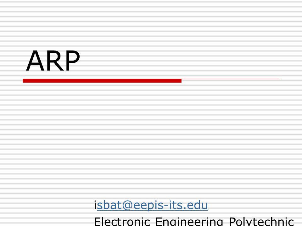 isbat@eepis-its.eduisbat@eepis-its.edu Electronic Engineering Polytechnic Institut of Surabaya – ITS Kampus ITS Sukolilo 60111 isbat@eepis-its.edu ARP  ARP kepanjangan dari Address Resolution Protocol, suatu protokol yang bertugas mengolah pengalamatan logik dan fisik jaringan  ARP mengolah sebuah tabel yang berisi Mapping antara IP-address dan Ethernet Card.