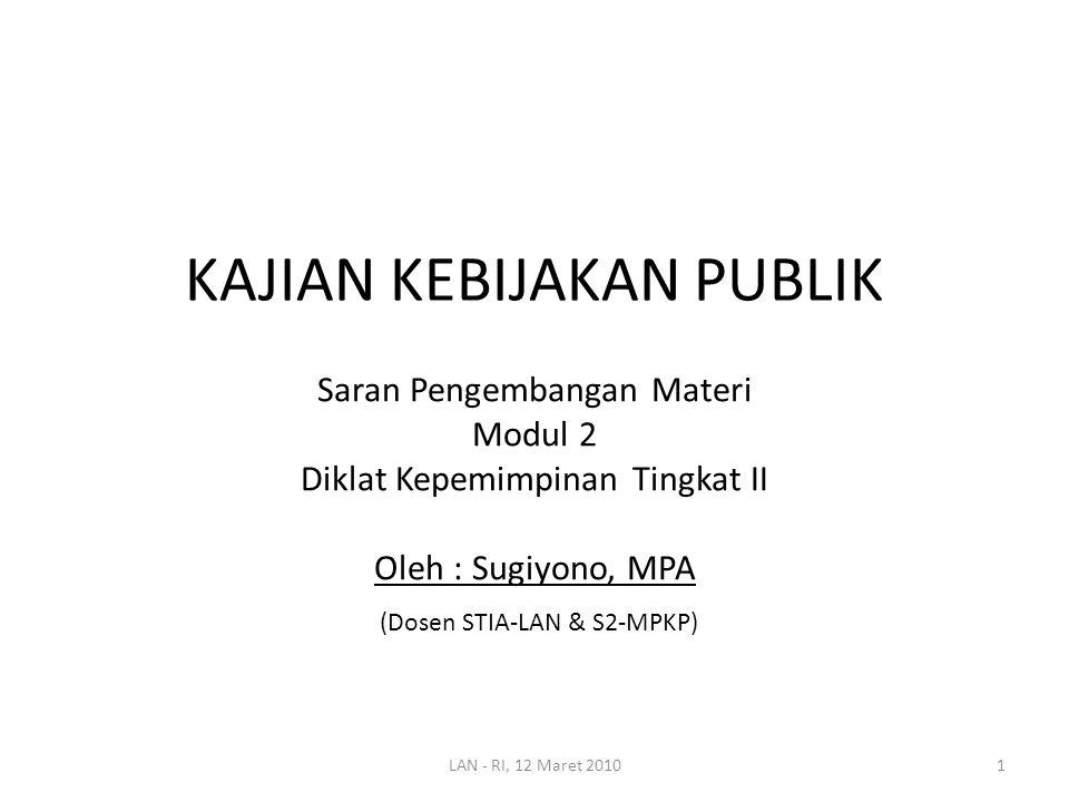 KAJIAN KEBIJAKAN PUBLIK Saran Pengembangan Materi Modul 2 Diklat Kepemimpinan Tingkat II Oleh : Sugiyono, MPA (Dosen STIA-LAN & S2-MPKP) 1LAN - RI, 12 Maret 2010