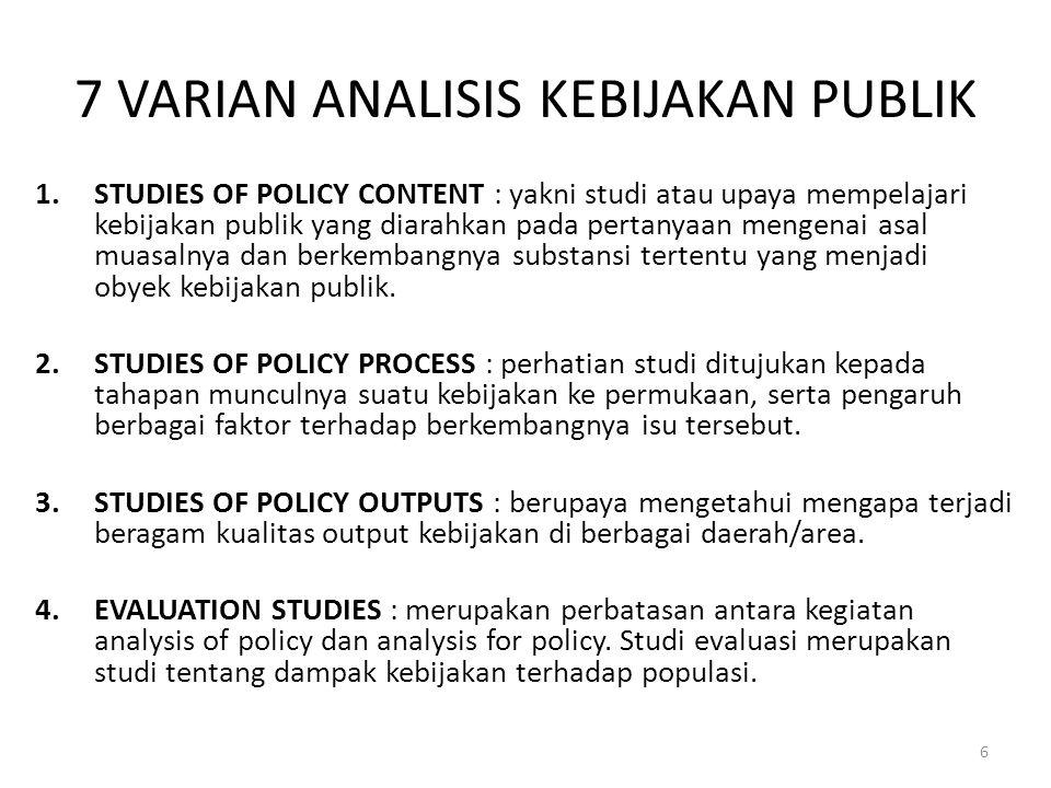 7 VARIAN ANALISIS KEBIJAKAN PUBLIK 1.STUDIES OF POLICY CONTENT : yakni studi atau upaya mempelajari kebijakan publik yang diarahkan pada pertanyaan mengenai asal muasalnya dan berkembangnya substansi tertentu yang menjadi obyek kebijakan publik.