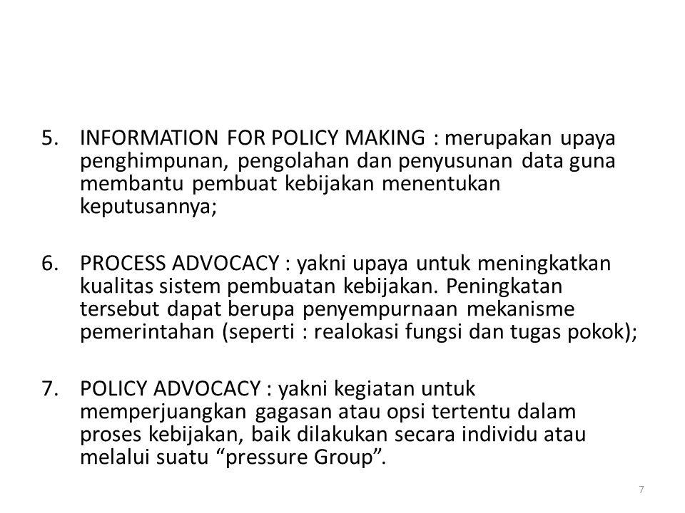 5.INFORMATION FOR POLICY MAKING : merupakan upaya penghimpunan, pengolahan dan penyusunan data guna membantu pembuat kebijakan menentukan keputusannya; 6.PROCESS ADVOCACY : yakni upaya untuk meningkatkan kualitas sistem pembuatan kebijakan.