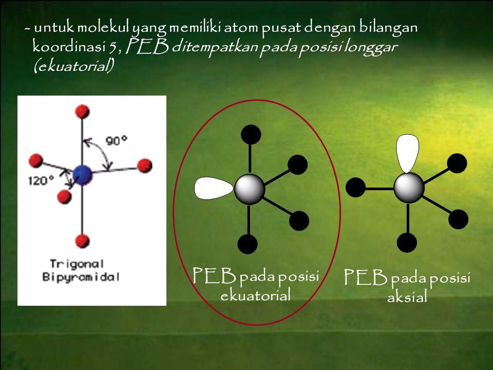 - untuk molekul yang memiliki atom pusat dengan bilangan koordinasi 5, PEB ditempatkan pada posisi longgar (ekuatorial) PEB pada posisi ekuatorial PEB pada posisi aksial