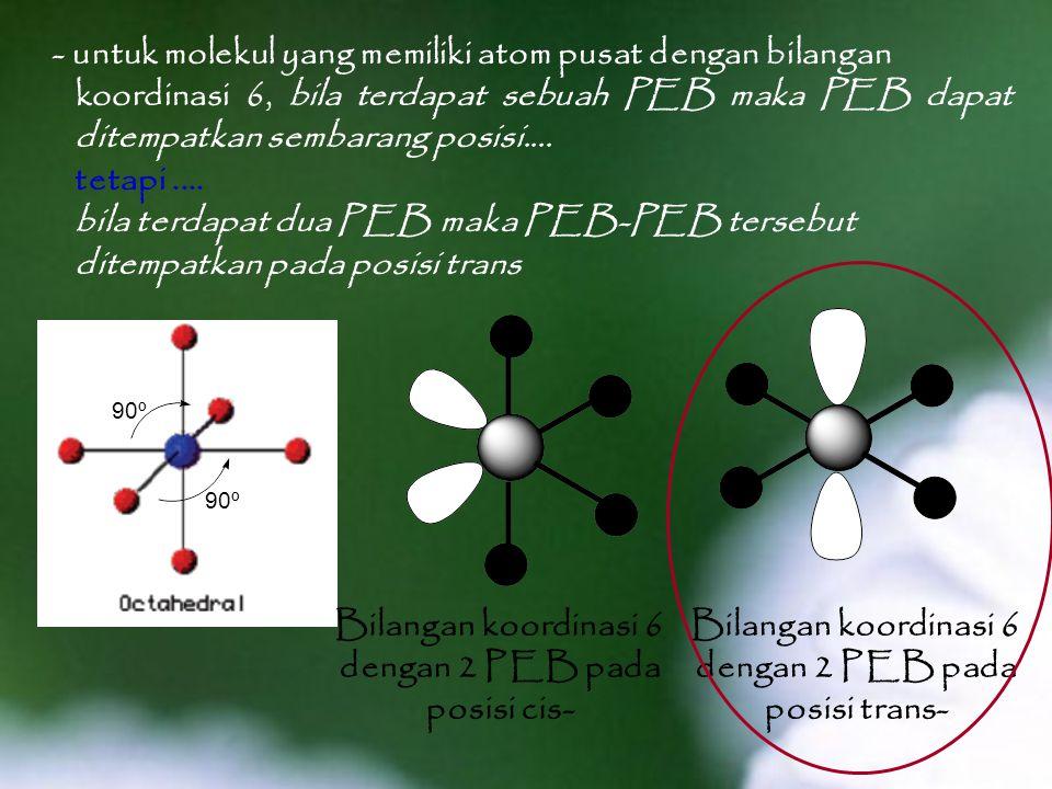 - untuk molekul yang memiliki atom pusat dengan bilangan koordinasi 6, bila terdapat sebuah PEB maka PEB dapat ditempatkan sembarang posisi....