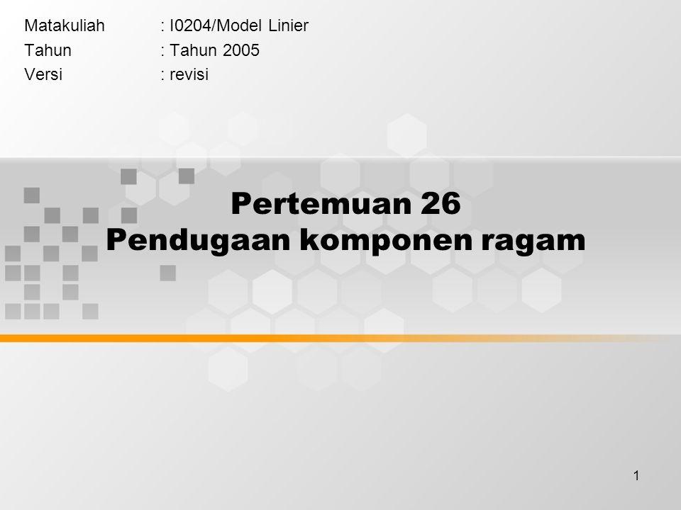1 Pertemuan 26 Pendugaan komponen ragam Matakuliah: I0204/Model Linier Tahun: Tahun 2005 Versi: revisi