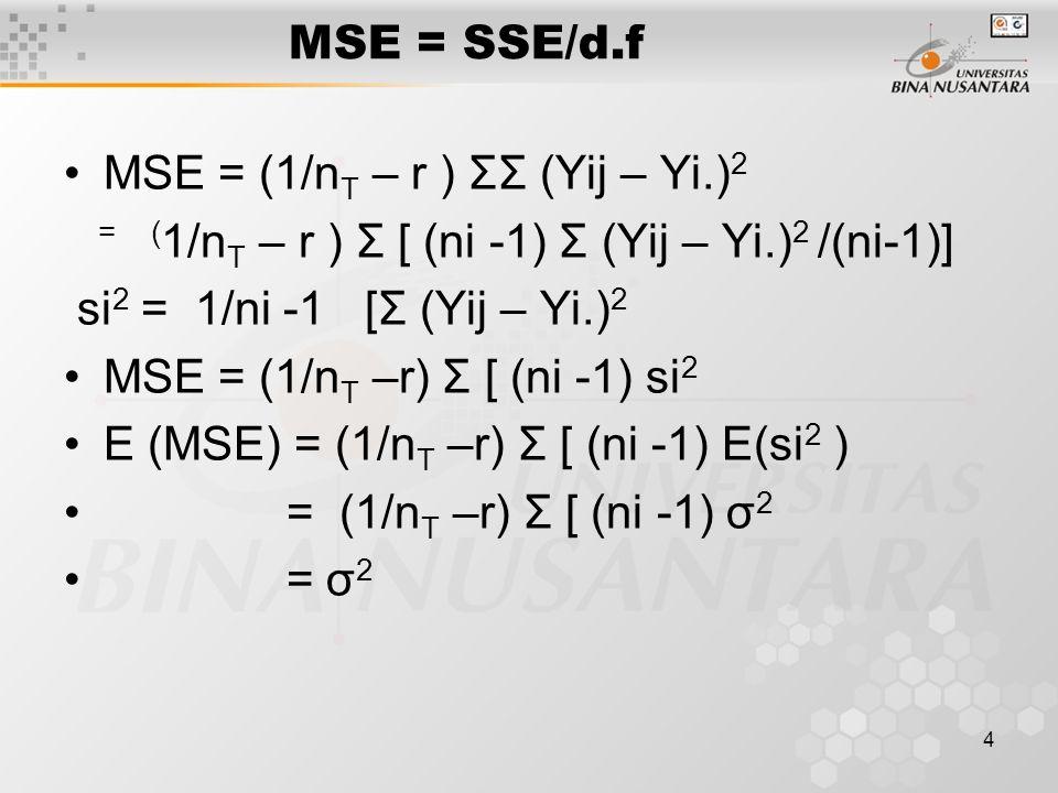 4 MSE = SSE/d.f MSE = (1/n T – r ) ΣΣ (Yij – Yi.) 2 = ( 1/n T – r ) Σ [ (ni -1) Σ (Yij – Yi.) 2 /(ni-1)] si 2 = 1/ni -1 [Σ (Yij – Yi.) 2 MSE = (1/n T –r) Σ [ (ni -1) si 2 E (MSE) = (1/n T –r) Σ [ (ni -1) E(si 2 ) = (1/n T –r) Σ [ (ni -1) σ 2 = σ 2
