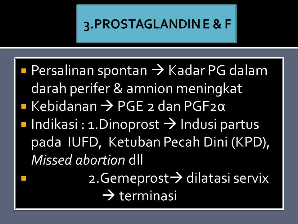  Persalinan spontan  Kadar PG dalam darah perifer & amnion meningkat  Kebidanan  PGE 2 dan PGF2α  Indikasi : 1.Dinoprost  Indusi partus pada IUFD, Ketuban Pecah Dini (KPD), Missed abortion dll  2.Gemeprost  dilatasi servix  terminasi  Persalinan spontan  Kadar PG dalam darah perifer & amnion meningkat  Kebidanan  PGE 2 dan PGF2α  Indikasi : 1.Dinoprost  Indusi partus pada IUFD, Ketuban Pecah Dini (KPD), Missed abortion dll  2.Gemeprost  dilatasi servix  terminasi