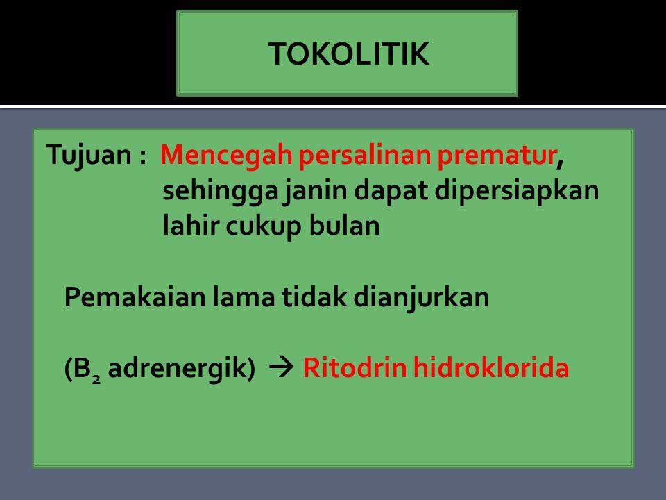 Tujuan : Mencegah persalinan prematur, sehingga janin dapat dipersiapkan lahir cukup bulan Pemakaian lama tidak dianjurkan (Β 2 adrenergik)  Ritodrin hidroklorida