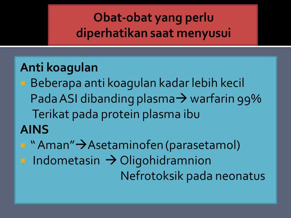 Anti koagulan  Beberapa anti koagulan kadar lebih kecil Pada ASI dibanding plasma  warfarin 99% Terikat pada protein plasma ibu AINS  Aman  Asetaminofen (parasetamol)  Indometasin  Oligohidramnion Nefrotoksik pada neonatus