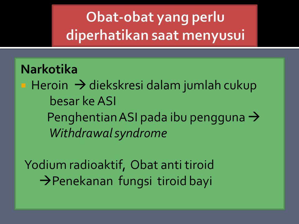 Narkotika  Heroin  diekskresi dalam jumlah cukup besar ke ASI Penghentian ASI pada ibu pengguna  Withdrawal syndrome Yodium radioaktif, Obat anti tiroid  Penekanan fungsi tiroid bayi
