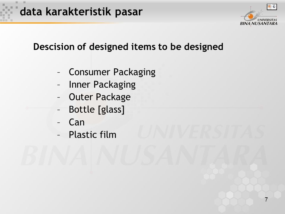 7 data karakteristik pasar Descision of designed items to be designed –Consumer Packaging –Inner Packaging –Outer Package –Bottle [glass] –Can –Plastic film
