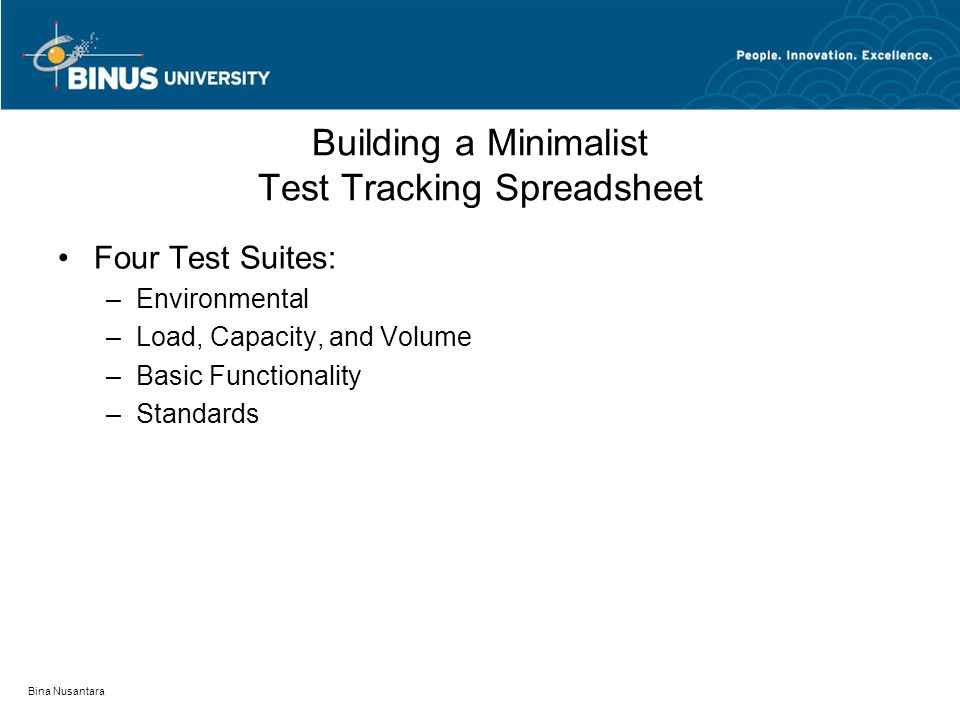 Bina Nusantara Building a Minimalist Test Tracking Spreadsheet Four Test Suites: –Environmental –Load, Capacity, and Volume –Basic Functionality –Stan
