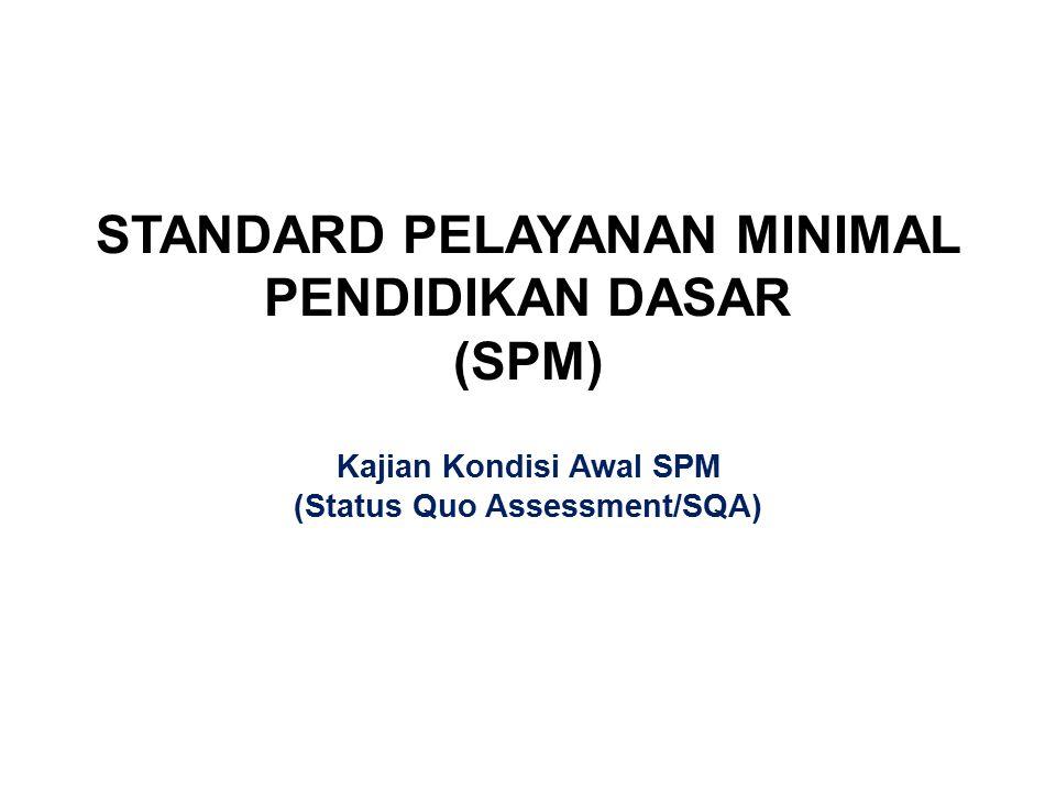 STANDARD PELAYANAN MINIMAL PENDIDIKAN DASAR (SPM) Kajian Kondisi Awal SPM (Status Quo Assessment/SQA)