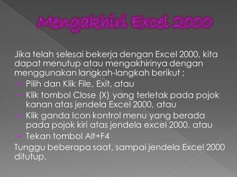 Jika telah selesai bekerja dengan Excel 2000, kita dapat menutup atau mengakhirinya dengan menggunakan langkah-langkah berikut ;  Pilih dan Klik File, Exit, atau  Klik tombol Close (X) yang terletak pada pojok kanan atas jendela Excel 2000, atau  Klik ganda Icon kontrol menu yang berada pada pojok kiri atas jendela excel 2000, atau  Tekan tombol Alt+F4 Tunggu beberapa saat, sampai jendela Excel 2000 ditutup.
