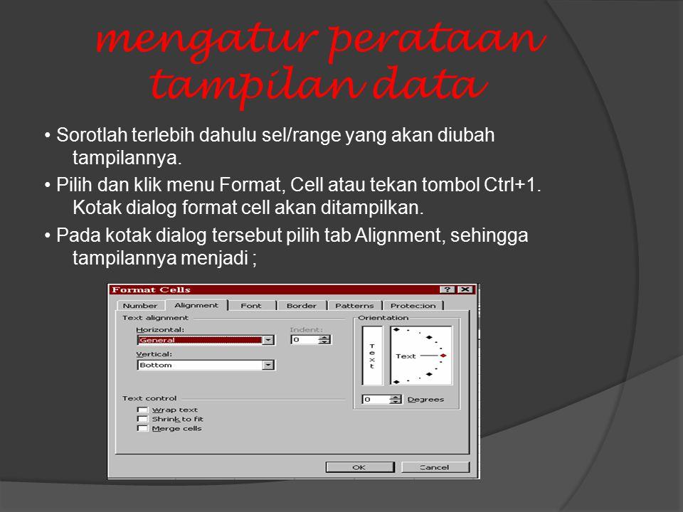 mengatur perataan tampilan data Sorotlah terlebih dahulu sel/range yang akan diubah tampilannya.