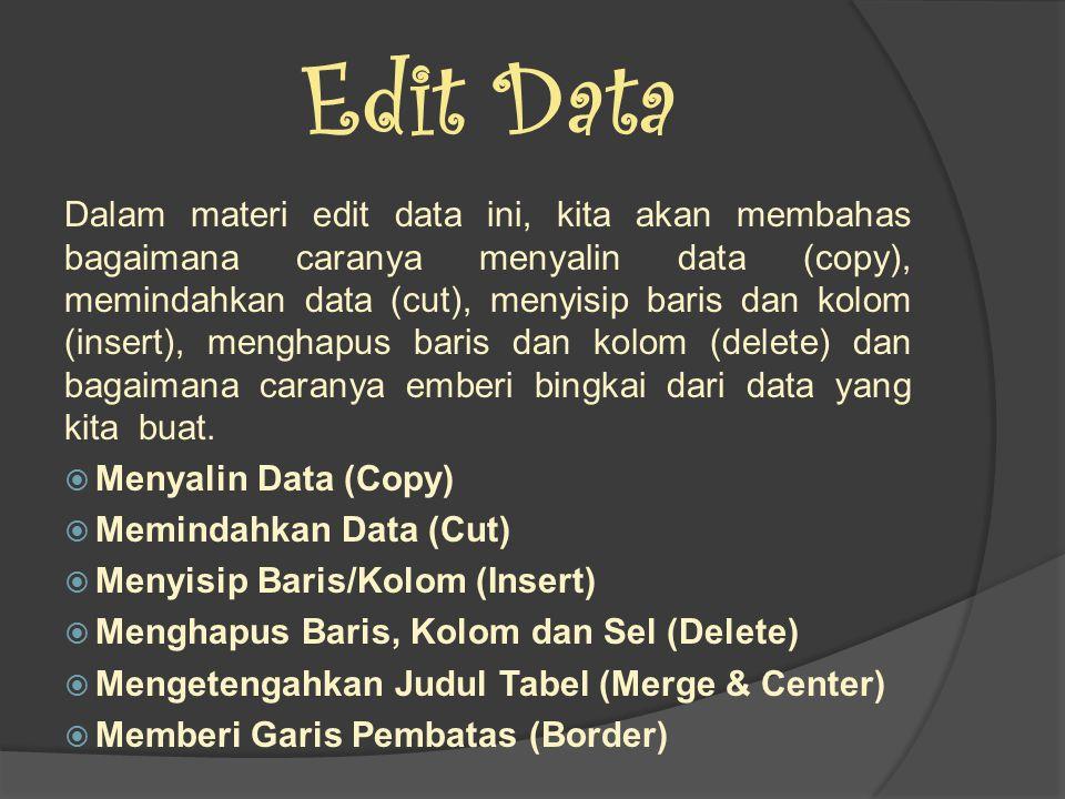 Edit Data Dalam materi edit data ini, kita akan membahas bagaimana caranya menyalin data (copy), memindahkan data (cut), menyisip baris dan kolom (insert), menghapus baris dan kolom (delete) dan bagaimana caranya emberi bingkai dari data yang kita buat.