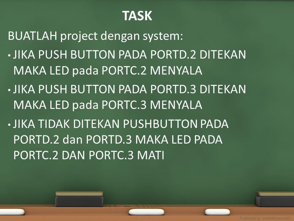 TASK BUATLAH project dengan system: JIKA PUSH BUTTON PADA PORTD.2 DITEKAN MAKA LED pada PORTC.2 MENYALA JIKA PUSH BUTTON PADA PORTD.3 DITEKAN MAKA LED pada PORTC.3 MENYALA JIKA TIDAK DITEKAN PUSHBUTTON PADA PORTD.2 dan PORTD.3 MAKA LED PADA PORTC.2 DAN PORTC.3 MATI Published by.