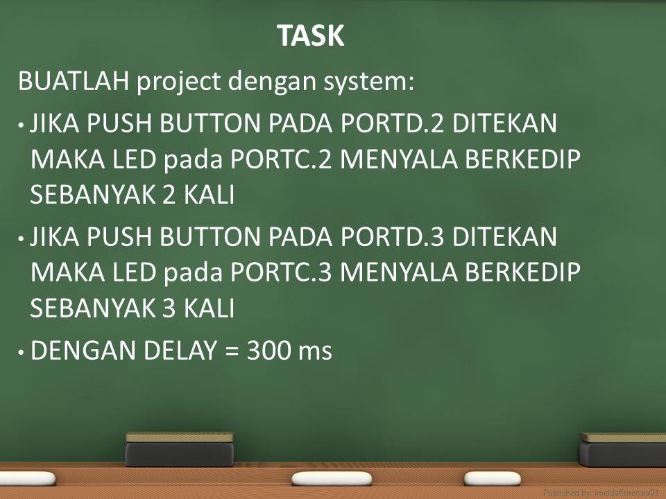 TASK BUATLAH project dengan system: JIKA PUSH BUTTON PADA PORTD.2 DITEKAN MAKA LED pada PORTC.2 MENYALA BERKEDIP SEBANYAK 2 KALI JIKA PUSH BUTTON PADA PORTD.3 DITEKAN MAKA LED pada PORTC.3 MENYALA BERKEDIP SEBANYAK 3 KALI DENGAN DELAY = 300 ms Published by.