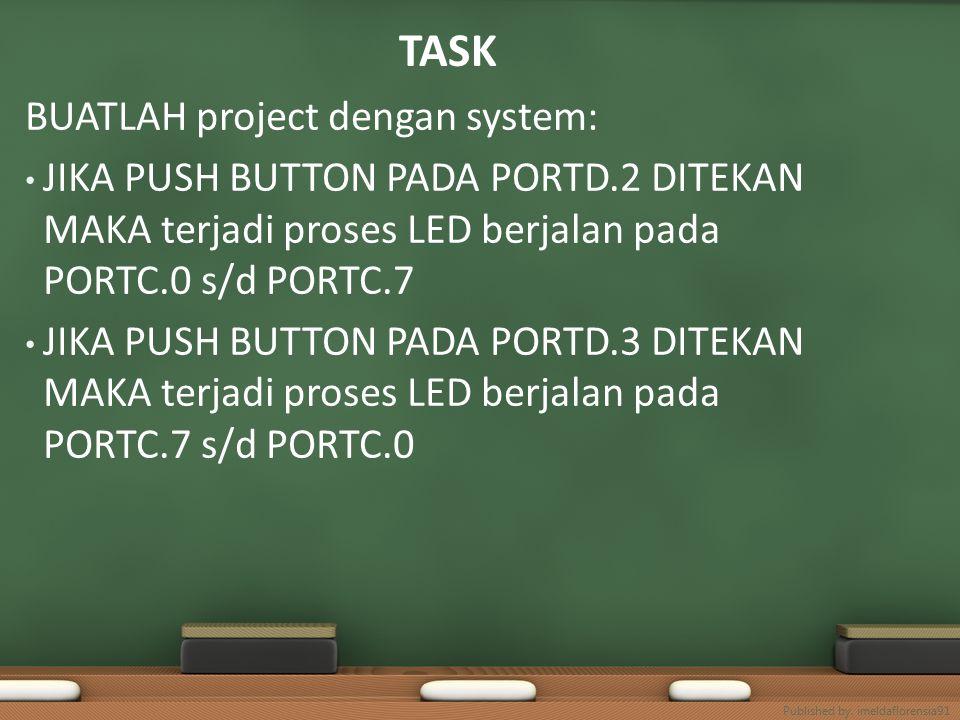 TASK BUATLAH project dengan system: JIKA PUSH BUTTON PADA PORTD.2 DITEKAN MAKA terjadi proses LED berjalan pada PORTC.0 s/d PORTC.7 JIKA PUSH BUTTON PADA PORTD.3 DITEKAN MAKA terjadi proses LED berjalan pada PORTC.7 s/d PORTC.0 Published by.