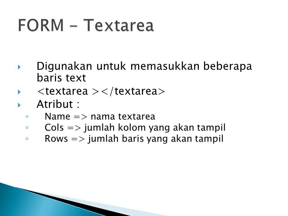  Digunakan untuk memasukkan beberapa baris text   Atribut : ◦ Name => nama textarea ◦ Cols => jumlah kolom yang akan tampil ◦ Rows => jumlah baris yang akan tampil