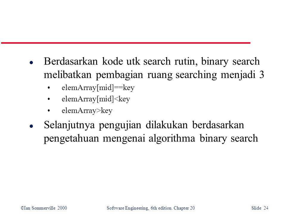 ©Ian Sommerville 2000 Software Engineering, 6th edition. Chapter 20 Slide 24 l Berdasarkan kode utk search rutin, binary search melibatkan pembagian r
