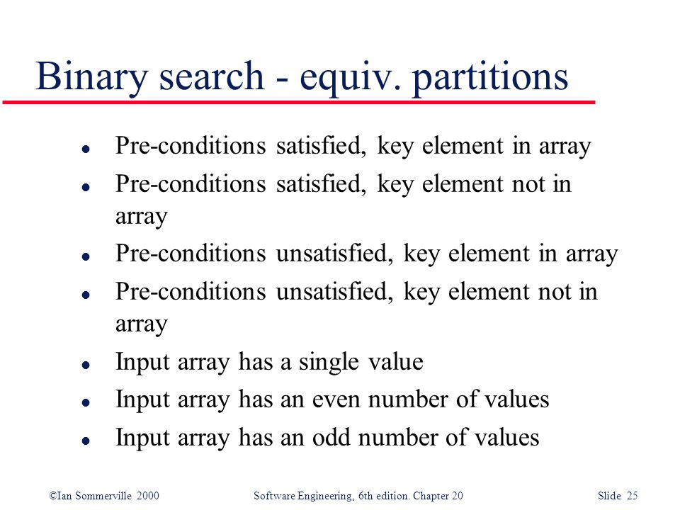 ©Ian Sommerville 2000 Software Engineering, 6th edition. Chapter 20 Slide 25 l Pre-conditions satisfied, key element in array l Pre-conditions satisfi