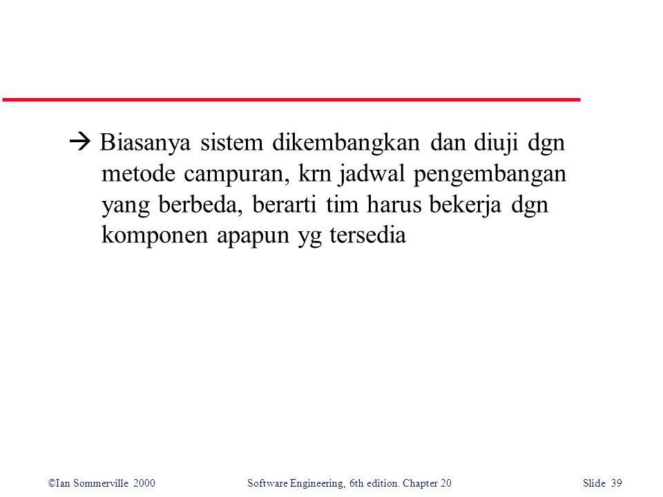 ©Ian Sommerville 2000 Software Engineering, 6th edition. Chapter 20 Slide 39  Biasanya sistem dikembangkan dan diuji dgn metode campuran, krn jadwal