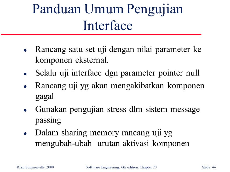 ©Ian Sommerville 2000 Software Engineering, 6th edition. Chapter 20 Slide 44 Panduan Umum Pengujian Interface l Rancang satu set uji dengan nilai para