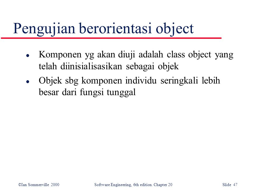 ©Ian Sommerville 2000 Software Engineering, 6th edition. Chapter 20 Slide 47 l Komponen yg akan diuji adalah class object yang telah diinisialisasikan