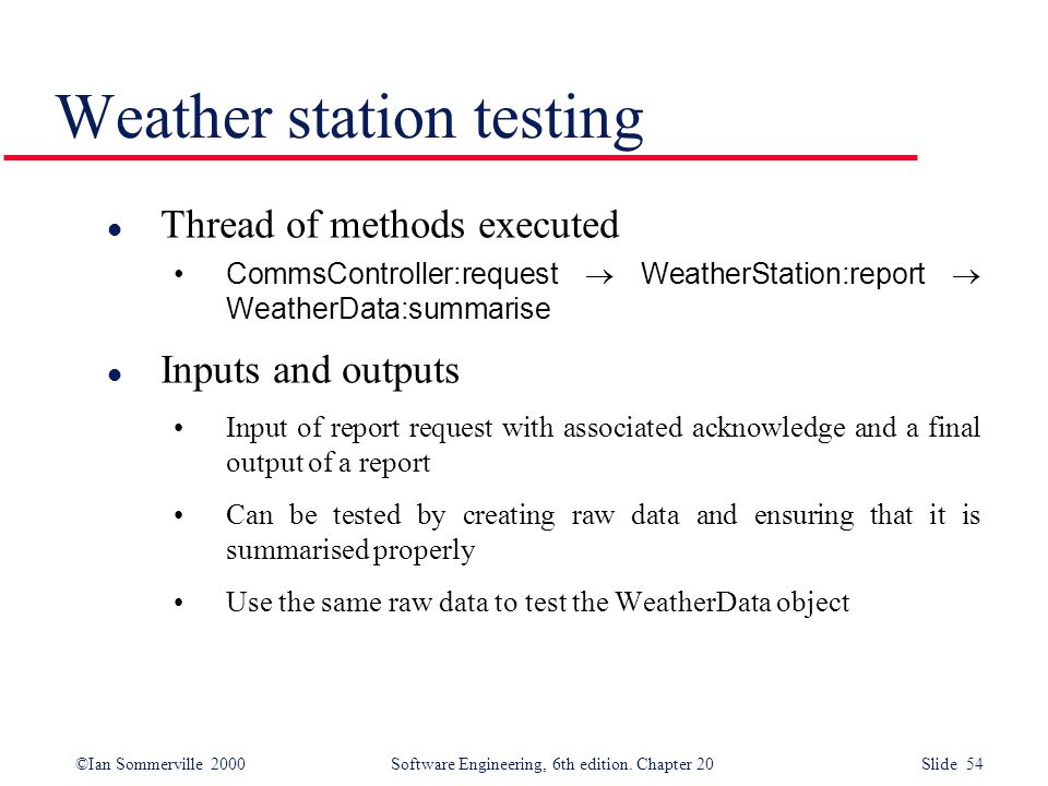 ©Ian Sommerville 2000 Software Engineering, 6th edition. Chapter 20 Slide 54 Weather station testing l Thread of methods executed CommsController:requ