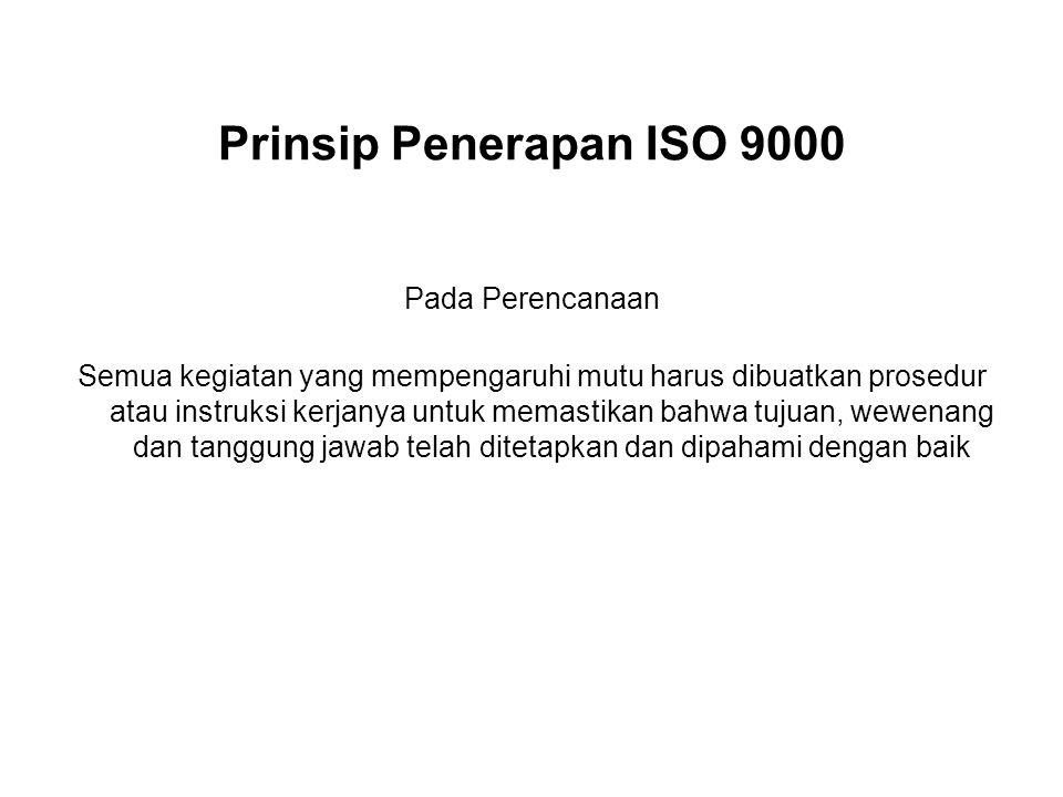 Prinsip Penerapan ISO 9000 Pada Perencanaan Semua kegiatan yang mempengaruhi mutu harus dibuatkan prosedur atau instruksi kerjanya untuk memastikan ba