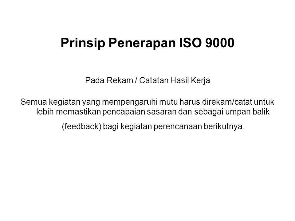 Prinsip Penerapan ISO 9000 Pada Rekam / Catatan Hasil Kerja Semua kegiatan yang mempengaruhi mutu harus direkam/catat untuk lebih memastikan pencapaia
