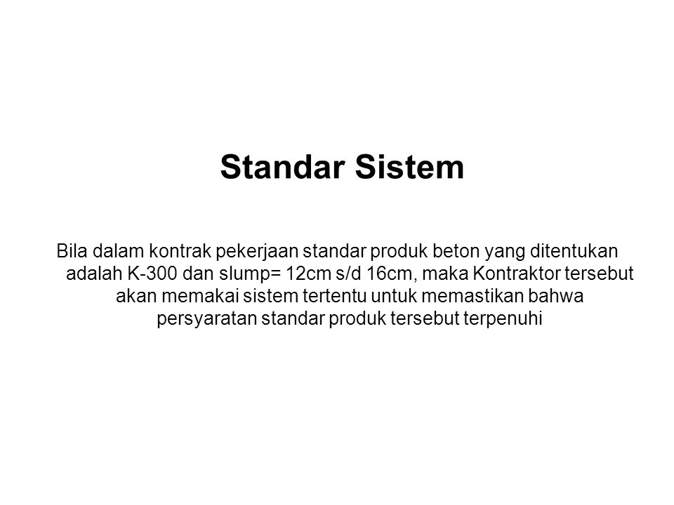 Standar Sistem Bila dalam kontrak pekerjaan standar produk beton yang ditentukan adalah K-300 dan slump= 12cm s/d 16cm, maka Kontraktor tersebut akan