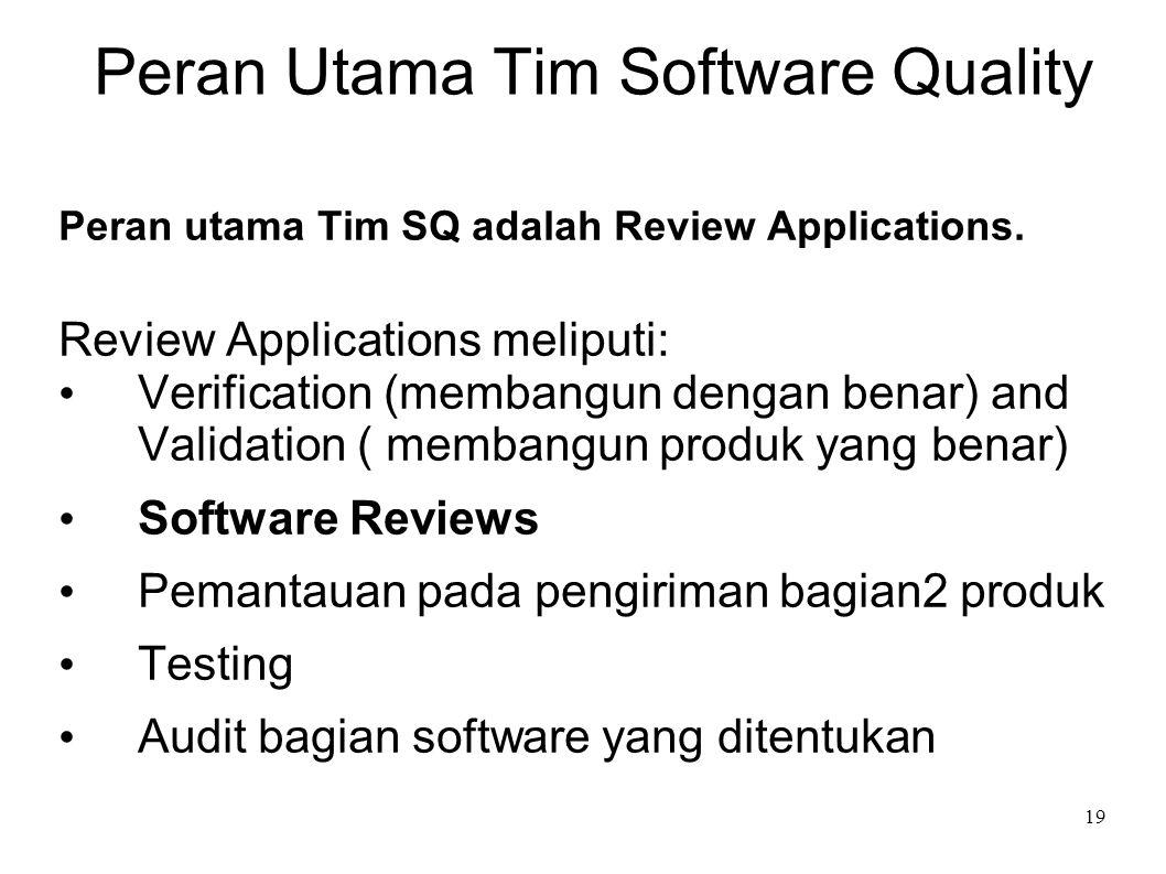 19 Peran Utama Tim Software Quality Peran utama Tim SQ adalah Review Applications. Review Applications meliputi: Verification (membangun dengan benar)